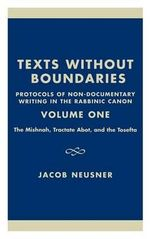 Texts Without Boundaries - Protocols of Non-Documentary Writing in the Rabbinic Canon Vol. I : The Mishnah, Tractate Abot, and the Tosefta :  The Mishnah, Tractate Abot, and the Tosefta - Jacob Neusner