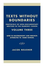 Texts Without Boundaries - Protocols of Non-Documentary Writing in the Rabbinic Canon Vol. III : Sifre to Deuteronomy and Mekhilta Attributed to Rabbi Ishmael :  Sifre to Deuteronomy and Mekhilta Attributed to Rabbi Ishmael - Jacob Neusner