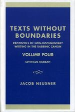 Texts Without Boundaries - Protocols of Non-Documentary Writing in the Rabbinic Canon Vol. IV : Leviticus Rabbah :  Leviticus Rabbah - Jacob Neusner