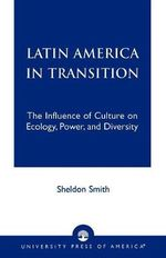 Latin America in Transition : The Influence of Culture on Ecology, Power, and Diversity :  The Influence of Culture on Ecology, Power, and Diversity - Sheldon Smith