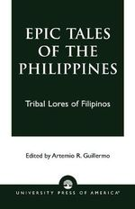Epic Tales of the Philippines : Tribal Lores of Filipinos - Artemio R. Guillermo