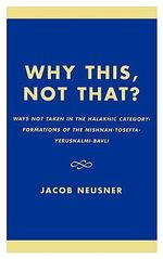 Why This, Not That? : Ways Not Taken in the Halakhic Category-formations of the Mishnah-Tosefta-Yerushalmi-Bavli - Jacob Neusner