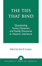 The Ties That Bind : Questioning Family Dynamics and Family Discourse in Hispanic Literature