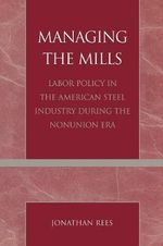 Managing the Mills : Labor Policy in the American Steel Industry During the Nonunion Era - Jonathan Rees