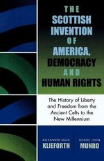 The Scottish Invention of America, Democracy and Human Rights : A History of Liberty and Freedom from the Ancient Celts to the New Millennium - Robert John Munro