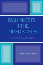 Irish Priests in the United States : A Vanishing Subculture - William L. Smith