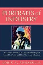 Portraits of Industry : The Culture of Work in the Industrial Paintings of Howard L. Worner and Their Use in Arts Education :  The Culture of Work in the Industrial Paintings of Howard L. Worner and Their Use in Arts Education - Lorie A. Annarella
