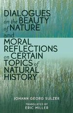 Dialogues on the Beauty of Nature and Moral Reflections on Certain Topics of Natural History - Johann Georg Sulzer