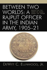 Between Two Worlds: A Rajput Officer in the Indian Army, 1905-21 : Based on the Diary of Amar Singh of Jaipur - DeWitt C. Ellinwood