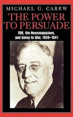 The Power to Persuade : FDR, the Newsmagazines, and Going to War, 1939-1941 - Michael G. Carew