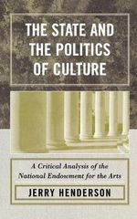 The State and the Politics of Culture : A Critical Analysis of the National Endowment for the Arts - Jerry Henderson