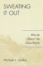 Sweating It Out : What the 'Experts' Say Causes Poverty - Michael L. Landon
