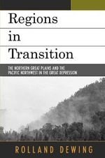 Regions in Transition : The Northern Great Plains and the Pacific Northwest in the Great Depression - Rolland Dewing