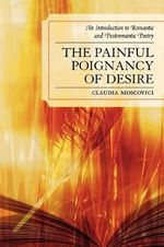 The Painful Poignancy of Desire : An Introduction to Romantic and Postromantic Poetry - Claudia Moscovici
