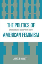 The Politics of American Feminism : Gender Conflict in Contemporary Society - James T. Bennett