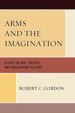 Arms and the Imagination : Essays on War, Politics, and Anglophone Culture - Robert C. Gordon
