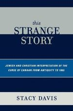 This Strange Story : Jewish and Christian Interpretation of the Curse of Canaan from Antiquity to 1865 :  Jewish and Christian Interpretation of the Curse of Canaan from Antiquity to 1865 - Stacy Davis