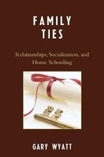 Family Ties : Relationships, Socialization, and Home Schooling - Gary Wyatt