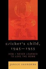 Cricket's Child, 1945-1955 : How I Never Learned to Love the Bomb - Janice Saunders