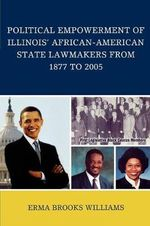 Political Empowerment of Illinois' African-American State Lawmakers from 1877 to 2005 - Erma Brooks Williams