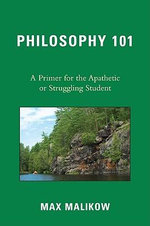 Philosophy 101 : A Primer for the Apathetic or Struggling Student - Max Malikow