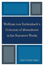 Wolfram Von Eschenbach's Criticism of Minnedienst in His Narrative Works - Jolyon Timothy Hughes