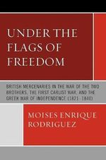 Under the Flags of Freedom : British Mercenaries in the War of the Two Brothers, the First Carlist War, and the Greek War of Independence (1821-1840) - Moises Enrique Rodriguez