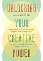 Unlocking Your Creative Power : How to Use Your Imagination to Brighten Life, to Get Ahead - Alex Osborn
