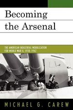 Becoming the Arsenal : The American Industrial Mobilization for World War II, 1938-1942 - Michael G. Carew