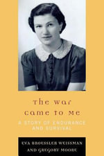 The War Came to Me : A Story of Endurance and Survival - Eva Broessler Weissman