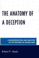 The Anatomy of a Deception : A Reconstruction and Analysis of the Decision to Invade Iraq - Robert P. Abele
