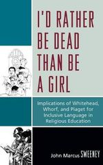 I'd Rather be Dead Than be a Girl : Implications of Whitehead, Whorf, and Piaget for Inclusive Language in Religious Education - John Marcus Sweeney