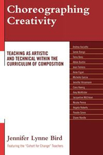 Choreographing Creativity : Teaching as Artistic and Technical within the Curriculum of Composition - Jennifer Lynne Bird