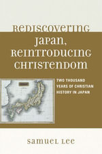 Rediscovering Japan, Reintroducing Christendom : Two Thousand Years of Christian History in Japan - Samuel Lee
