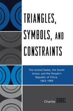 Triangles, Symbols, and Constraints : The United States, the Soviet Union, and the People's Republic of China, 1963-1969 - Charles Dobbs
