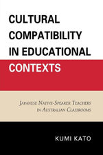 Cultural Compatibility in Educational Contexts : Japanese Native-Speaker Teachers in Australian Classrooms - Kumi Kato