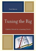 Tuning the Rig : Catholic Schools for a Learning Church - Fred Herron