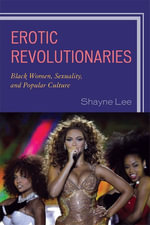 Erotic Revolutionaries : Black Women, Sexuality, and Popular Culture - Shayne Lee