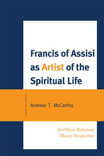 Francis of Assisi as Artist of the Spiritual Life : An Object Relations Theory Perspective - Andrew T. McCarthy