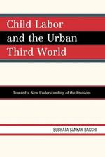 Child Labor and the Urban Third World : Toward a New Understanding of the Problem - Subrata Sankar Bagchi