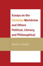 Essays on the Christian Worldview and Others Political, Literary, and Philosophical - Andrew J. Schatkin