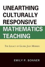 Unearthing Culturally Responsive Mathematics Teaching : The Legacy of Gloria Jean Merriex - Emily P. Bonner