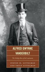 Alfred Gwynne Vanderbilt : The Unlikely Hero of the Lusitania - Steven H. Gittelman