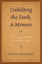 Unbolting the Dark, A Memoir : On Turning Inward in Search of God - Lynne Spellman