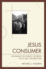 Jesus Consumer : Reframing the Debate Between Faith and Consumption - Michael L. Klassen