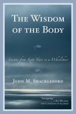 The Wisdom of the Body : Lessons from Sixty Years in a Wheelchair - John M. Shackleford