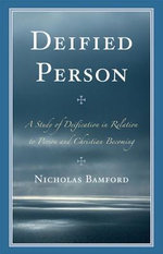Deified Person : A Study of Deification in Relation to Person and Christian Becoming - Nicholas Bamford