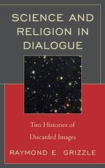 Science and Religion in Dialogue : Two Histories of Discarded Images - Raymond E. Grizzle