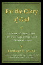 For the Glory of God : The Role of Christianity in the Rise and Development of Modern Science, the History of Christian Ideas and Control Beliefs in Science - Richard H. Jones