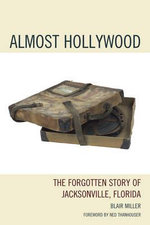 Almost Hollywood : the Forgotten Story of Jacksonville, Florida - Blair Miller